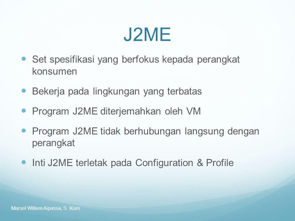 J2ME Set spesifikasi yang berfokus kepada perangkat konsumen Bekerja pada lingkungan yang terbatas Program J2ME diterjemahkan oleh VM Program J2ME tidak berhubungan langsung dengan perangkat Inti J2ME terletak pada Configuration & Profile Marsel Willem Aipassa, S.