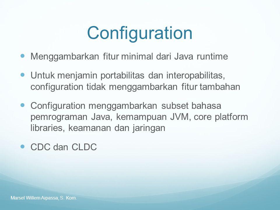 Configuration Menggambarkan fitur minimal dari Java runtime Untuk menjamin portabilitas dan interopabilitas, configuration tidak menggambarkan fitur tambahan Configuration menggambarkan subset bahasa pemrograman Java, kemampuan JVM, core platform libraries, keamanan dan jaringan CDC dan CLDC Marsel Willem Aipassa, S.