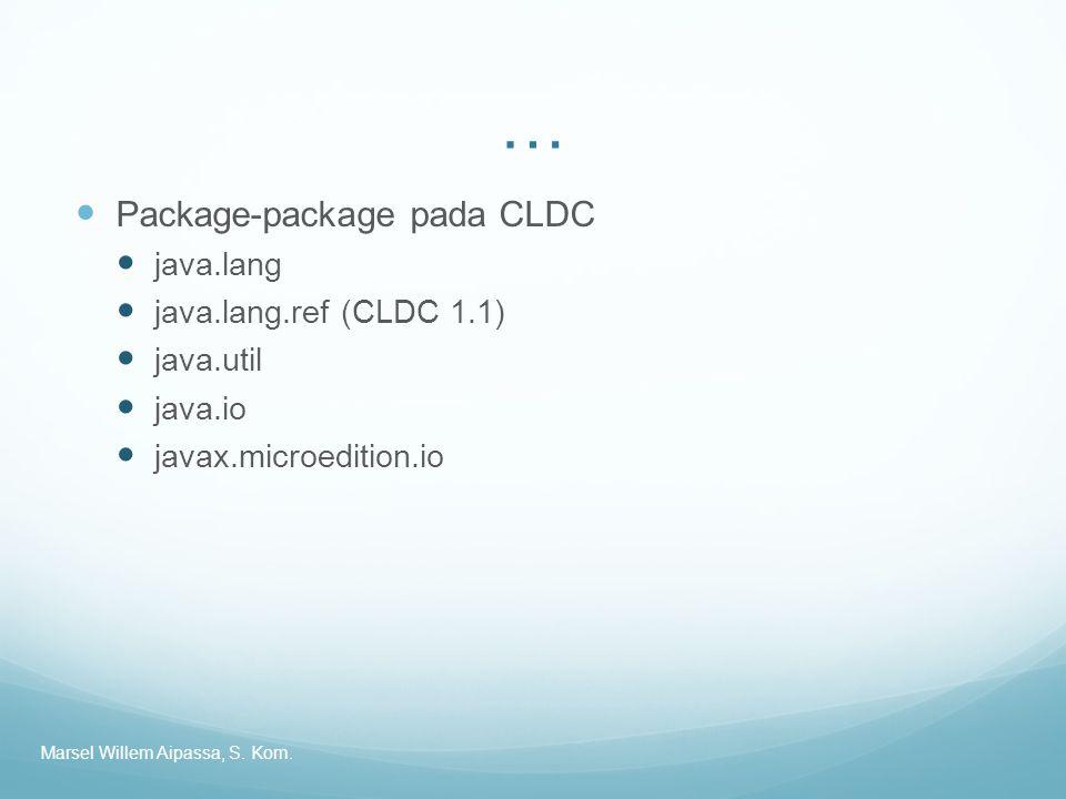 … Package-package pada CLDC java.lang java.lang.ref (CLDC 1.1) java.util java.io javax.microedition.io Marsel Willem Aipassa, S. Kom.