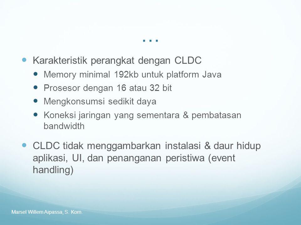 … Karakteristik perangkat dengan CLDC Memory minimal 192kb untuk platform Java Prosesor dengan 16 atau 32 bit Mengkonsumsi sedikit daya Koneksi jaringan yang sementara & pembatasan bandwidth CLDC tidak menggambarkan instalasi & daur hidup aplikasi, UI, dan penanganan peristiwa (event handling) Marsel Willem Aipassa, S.
