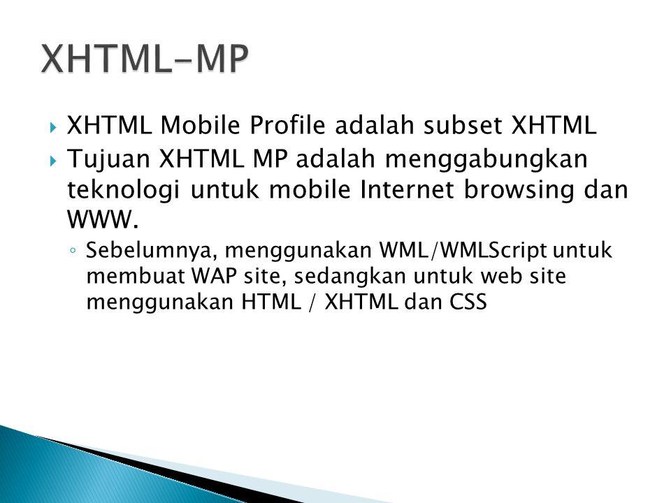  XHTML Mobile Profile adalah subset XHTML  Tujuan XHTML MP adalah menggabungkan teknologi untuk mobile Internet browsing dan WWW. ◦ Sebelumnya, meng