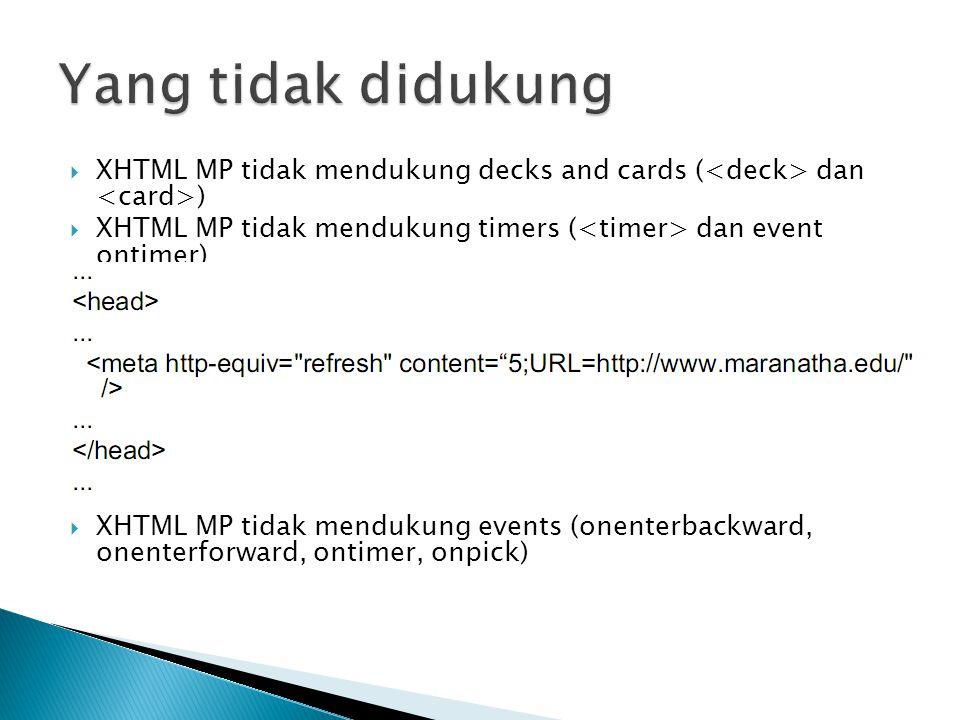  XHTML MP tidak mendukung decks and cards ( dan )  XHTML MP tidak mendukung timers ( dan event ontimer)  XHTML MP tidak mendukung events (onenterba
