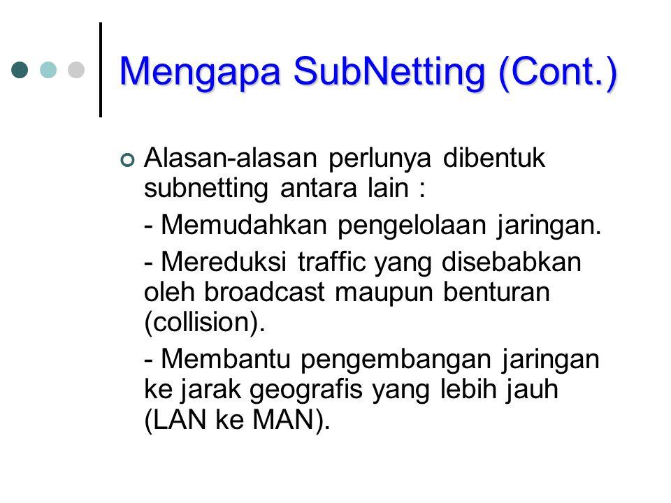 Mengapa SubNetting (Cont.) Alasan-alasan perlunya dibentuk subnetting antara lain : - Memudahkan pengelolaan jaringan. - Mereduksi traffic yang diseba