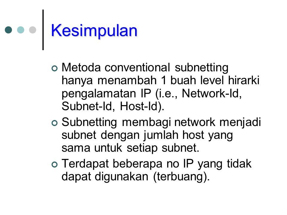 Kesimpulan Metoda conventional subnetting hanya menambah 1 buah level hirarki pengalamatan IP (i.e., Network-Id, Subnet-Id, Host-Id). Subnetting memba
