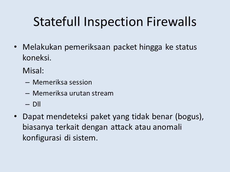 Statefull Inspection Firewalls Melakukan pemeriksaan packet hingga ke status koneksi. Misal: – Memeriksa session – Memeriksa urutan stream – Dll Dapat