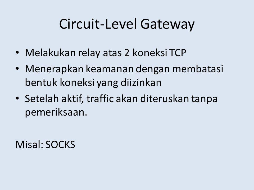 Circuit-Level Gateway Melakukan relay atas 2 koneksi TCP Menerapkan keamanan dengan membatasi bentuk koneksi yang diizinkan Setelah aktif, traffic aka