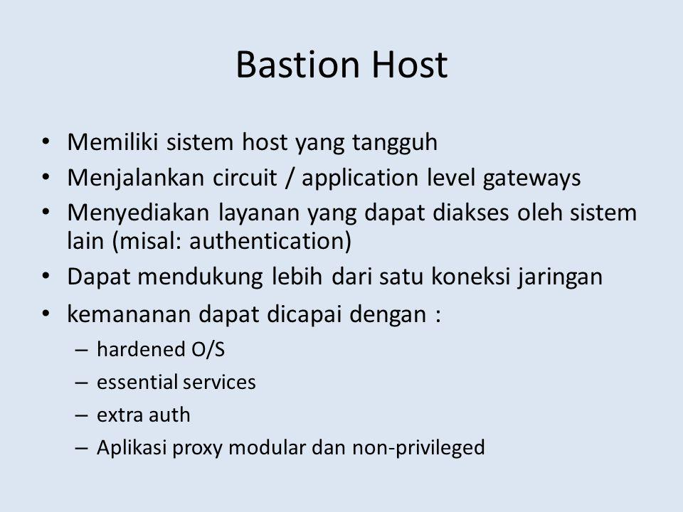 Bastion Host Memiliki sistem host yang tangguh Menjalankan circuit / application level gateways Menyediakan layanan yang dapat diakses oleh sistem lai