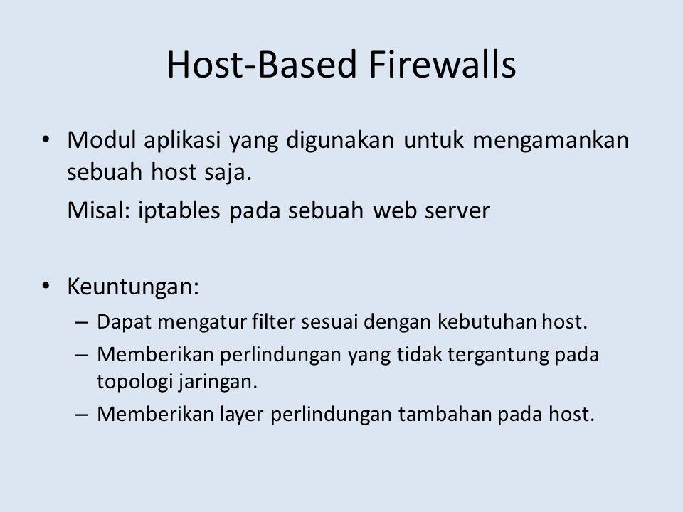 Host-Based Firewalls Modul aplikasi yang digunakan untuk mengamankan sebuah host saja. Misal: iptables pada sebuah web server Keuntungan: – Dapat meng