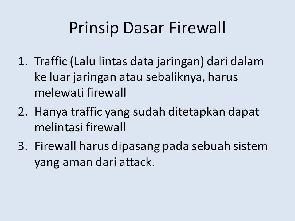 Prinsip Dasar Firewall 1.Traffic (Lalu lintas data jaringan) dari dalam ke luar jaringan atau sebaliknya, harus melewati firewall 2.Hanya traffic yang sudah ditetapkan dapat melintasi firewall 3.Firewall harus dipasang pada sebuah sistem yang aman dari attack.