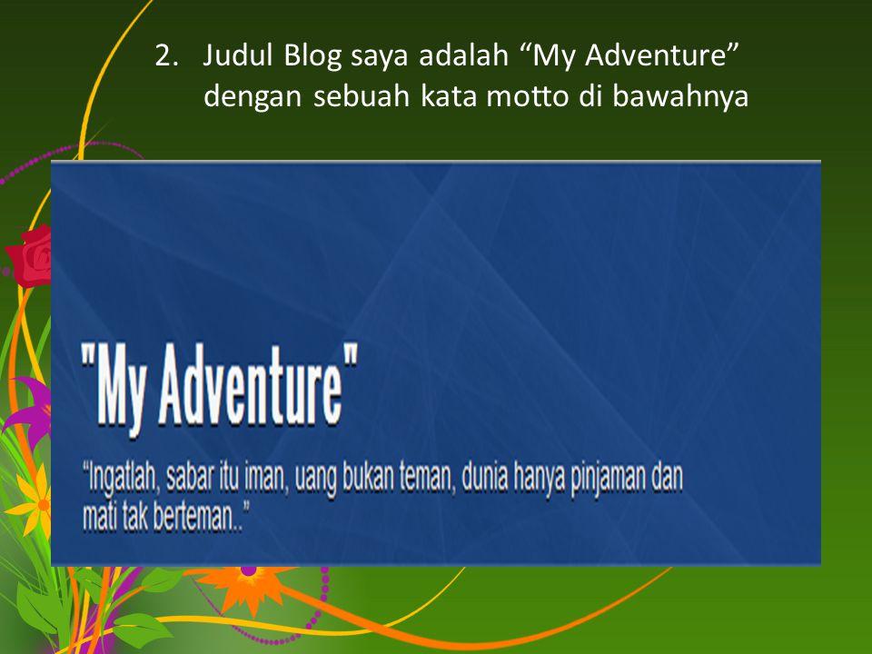 2.Judul Blog saya adalah My Adventure dengan sebuah kata motto di bawahnya