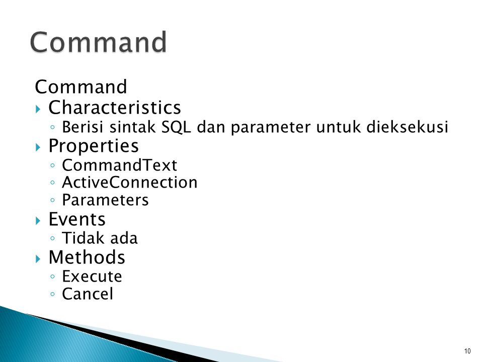Command  Characteristics ◦ Berisi sintak SQL dan parameter untuk dieksekusi  Properties ◦ CommandText ◦ ActiveConnection ◦ Parameters  Events ◦ Tidak ada  Methods ◦ Execute ◦ Cancel 10
