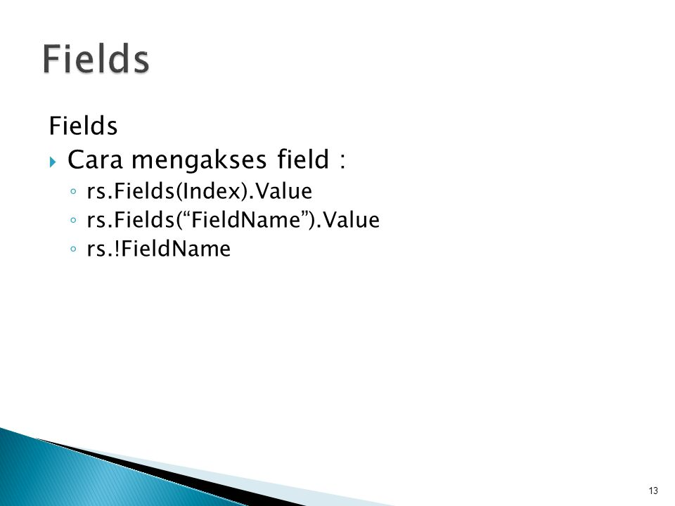 Fields  Cara mengakses field : ◦ rs.Fields(Index).Value ◦ rs.Fields( FieldName ).Value ◦ rs.!FieldName 13