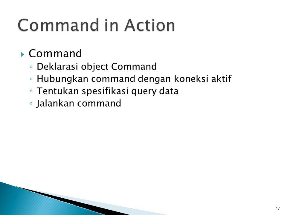  Command ◦ Deklarasi object Command ◦ Hubungkan command dengan koneksi aktif ◦ Tentukan spesifikasi query data ◦ Jalankan command 17