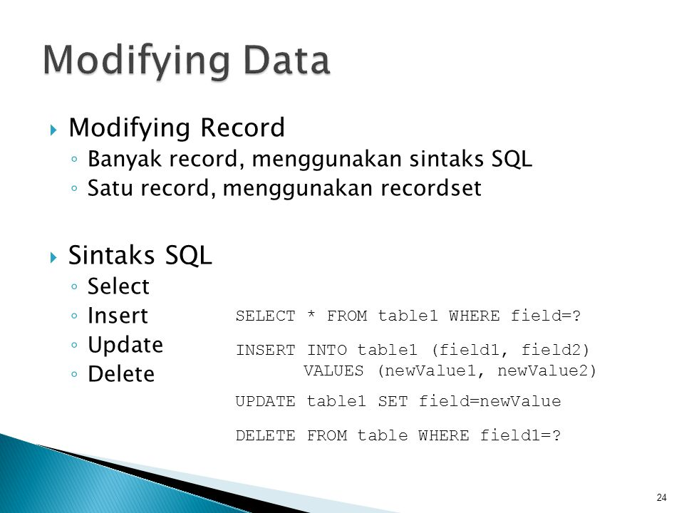  Modifying Record ◦ Banyak record, menggunakan sintaks SQL ◦ Satu record, menggunakan recordset  Sintaks SQL ◦ Select ◦ Insert ◦ Update ◦ Delete 24 SELECT * FROM table1 WHERE field=.