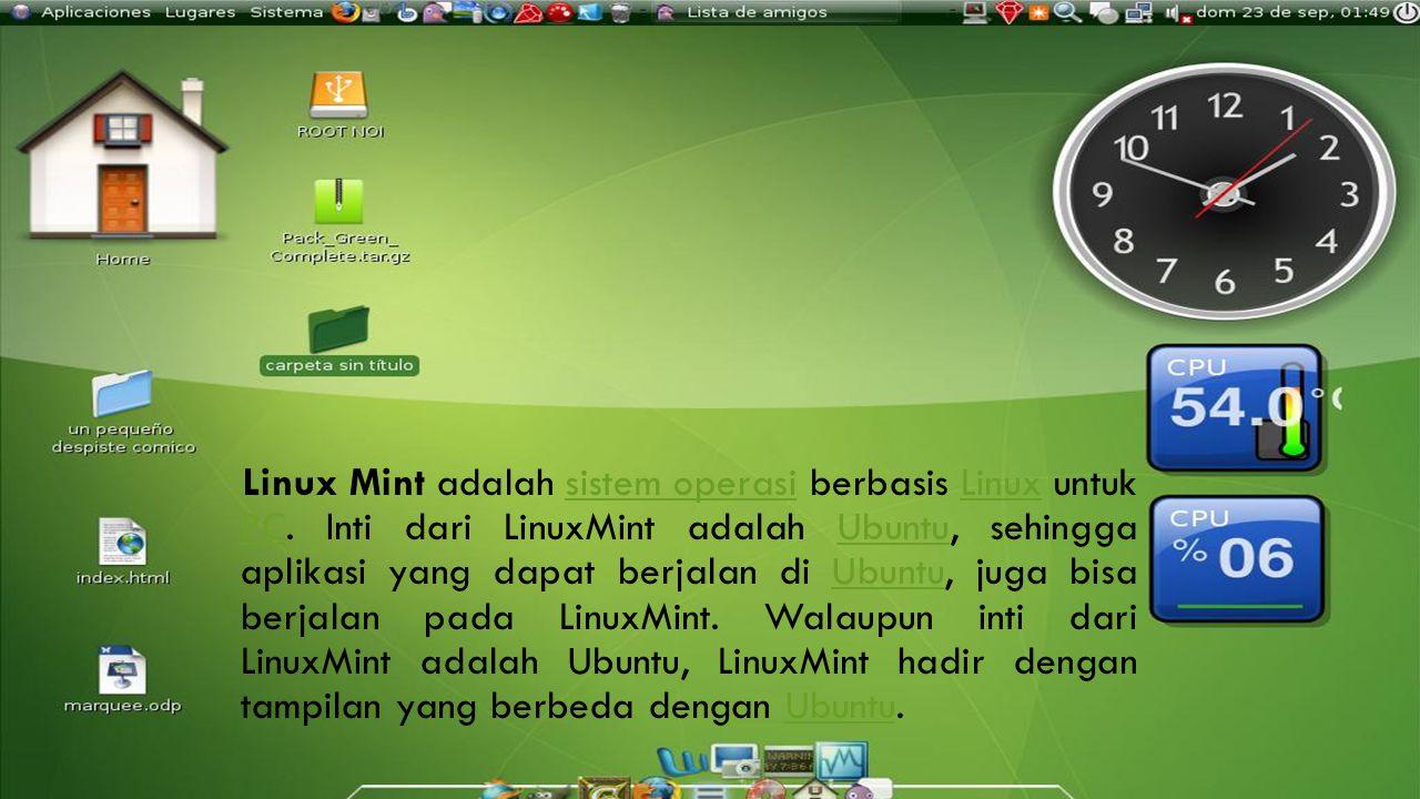 LINUX MINT Linux Mint adalah sistem operasi berbasis Linux untuk PC. Inti dari LinuxMint adalah Ubuntu, sehingga aplikasi yang dapat berjalan di Ubunt