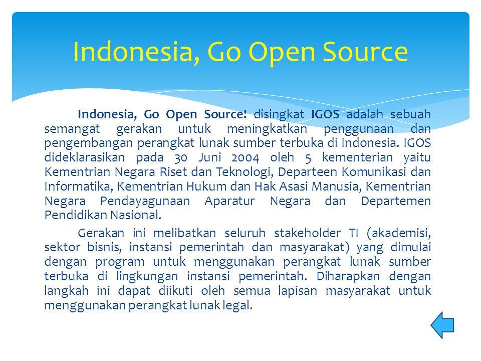 Indonesia, Go Open Source! disingkat IGOS adalah sebuah semangat gerakan untuk meningkatkan penggunaan dan pengembangan perangkat lunak sumber terbuka