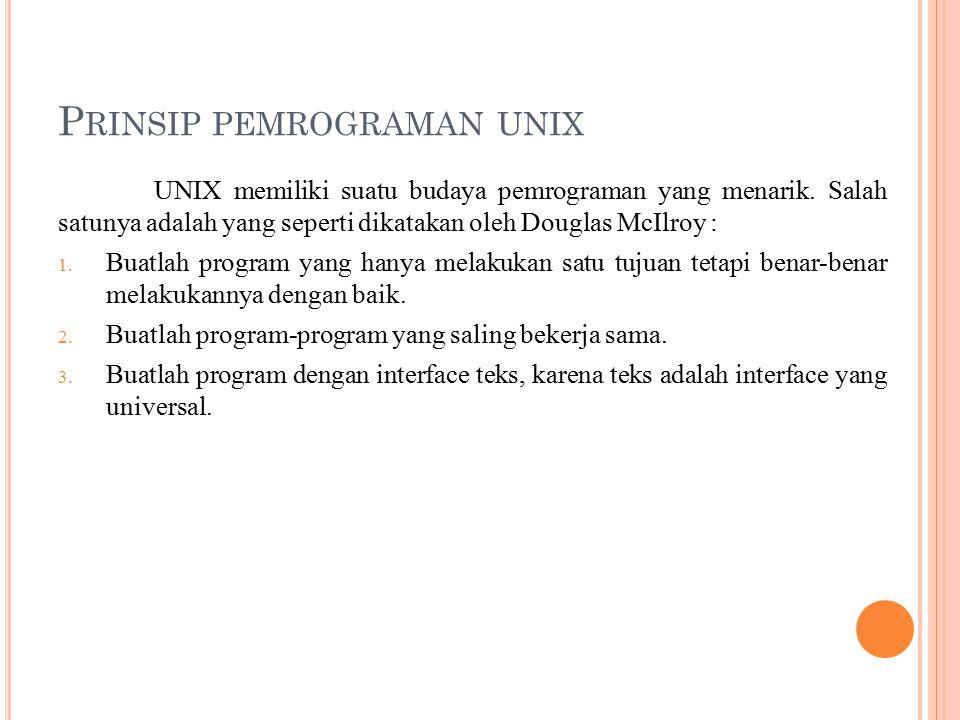 P RINSIP PEMROGRAMAN UNIX UNIX memiliki suatu budaya pemrograman yang menarik. Salah satunya adalah yang seperti dikatakan oleh Douglas McIlroy : 1. B
