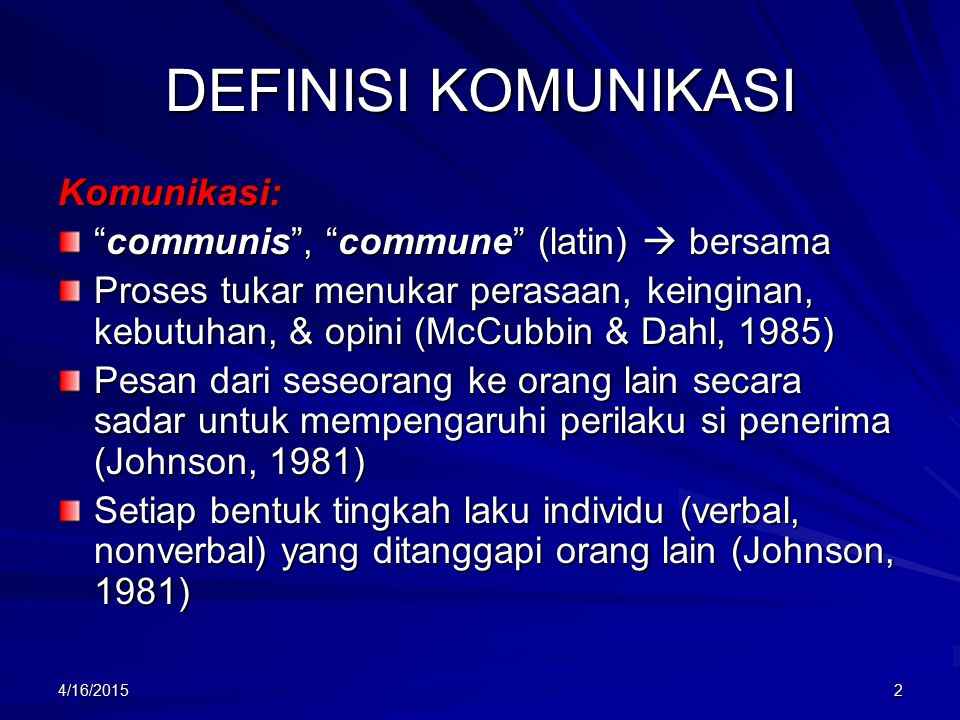 2 DEFINISI KOMUNIKASI Komunikasi: communis , commune (latin)  bersama Proses tukar menukar perasaan, keinginan, kebutuhan, & opini (McCubbin & Dahl, 1985) Pesan dari seseorang ke orang lain secara sadar untuk mempengaruhi perilaku si penerima (Johnson, 1981) Setiap bentuk tingkah laku individu (verbal, nonverbal) yang ditanggapi orang lain (Johnson, 1981)