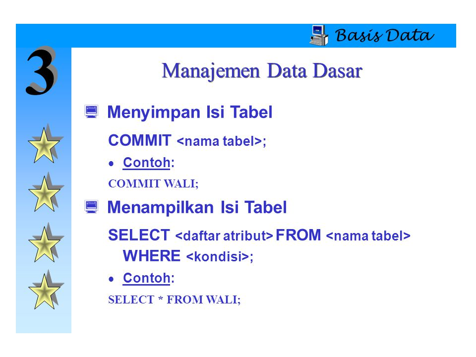 3 3 Basis Data  Menyimpan Isi Tabel COMMIT ;  Contoh: COMMIT WALI;  Menampilkan Isi Tabel SELECT FROM WHERE ;  Contoh: SELECT * FROM WALI; Manajem