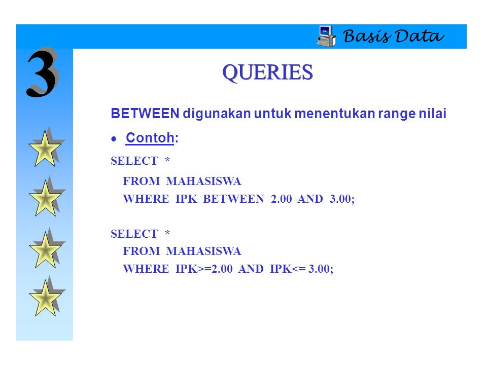 3 3 Basis Data QUERIES BETWEEN digunakan untuk menentukan range nilai  Contoh: SELECT * FROM MAHASISWA WHERE IPK BETWEEN 2.00 AND 3.00; SELECT * FROM