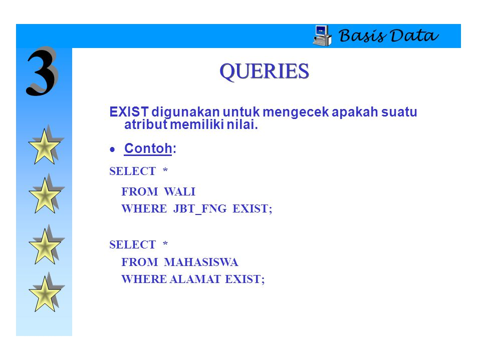 3 3 Basis Data EXIST digunakan untuk mengecek apakah suatu atribut memiliki nilai.  Contoh: SELECT * FROM WALI WHERE JBT_FNG EXIST; SELECT * FROM MAH