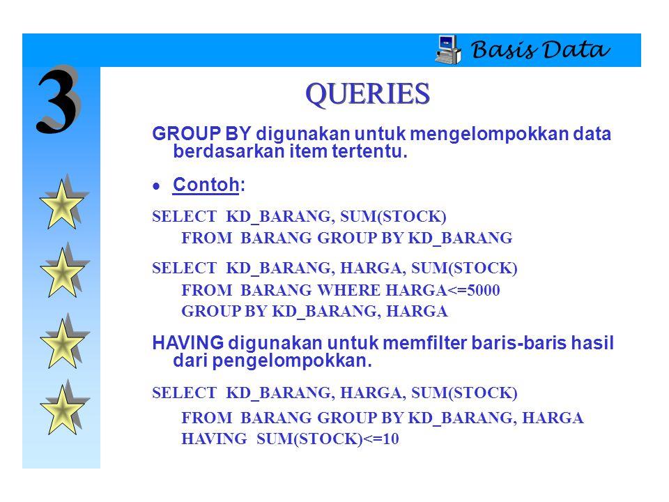 3 3 Basis Data QUERIES GROUP BY digunakan untuk mengelompokkan data berdasarkan item tertentu.  Contoh: SELECT KD_BARANG, SUM(STOCK) FROM BARANG GROU