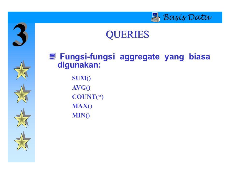 3 3 Basis Data QUERIES  Fungsi-fungsi aggregate yang biasa digunakan: SUM() AVG() COUNT(*) MAX() MIN()