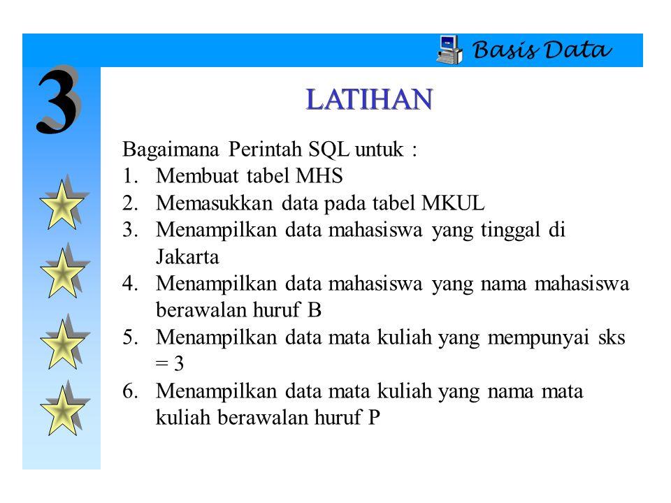 3 3 Basis Data LATIHAN Bagaimana Perintah SQL untuk : 1.Membuat tabel MHS 2.Memasukkan data pada tabel MKUL 3.Menampilkan data mahasiswa yang tinggal