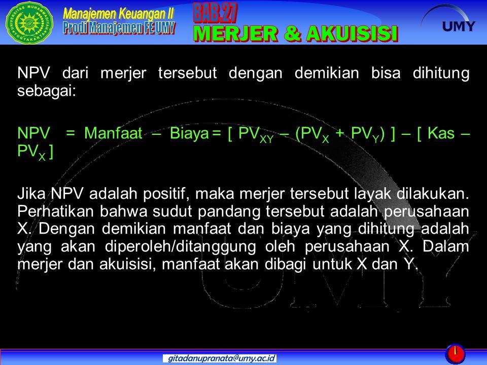 NPV dari merjer tersebut dengan demikian bisa dihitung sebagai: NPV= Manfaat – Biaya= [ PV XY – (PV X + PV Y ) ] – [ Kas – PV X ] Jika NPV adalah posi