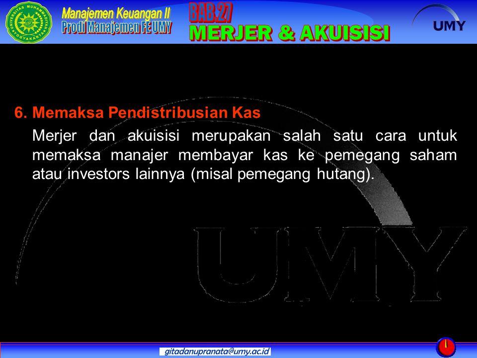 6. Memaksa Pendistribusian Kas Merjer dan akuisisi merupakan salah satu cara untuk memaksa manajer membayar kas ke pemegang saham atau investors lainn