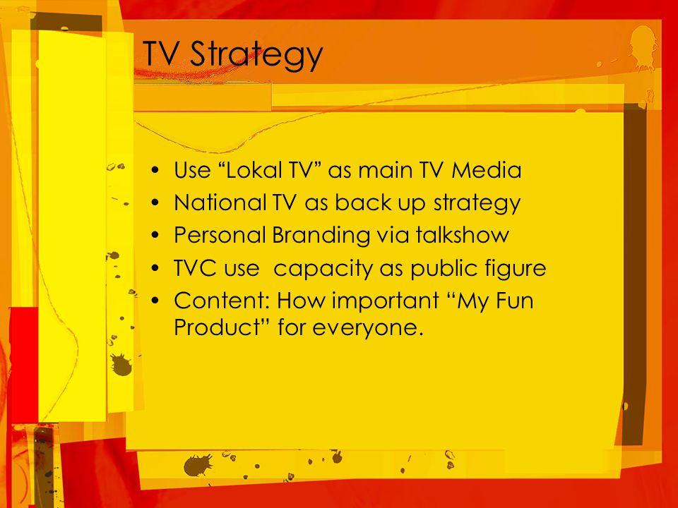 TV Strategy Use Lokal TV as main TV Media National TV as back up strategy Personal Branding via talkshow TVC use capacity as public figure Content: How important My Fun Product for everyone.