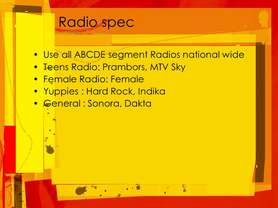 Radio spec Use all ABCDE segment Radios national wide Teens Radio: Prambors, MTV Sky Female Radio: Female Yuppies : Hard Rock, Indika General : Sonora, Dakta