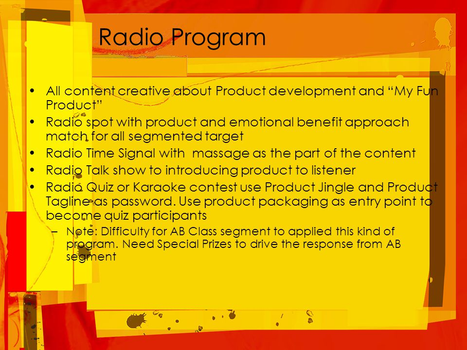 Radio Program All content creative about Product development and My Fun Product Radio spot with product and emotional benefit approach match for all segmented target Radio Time Signal with massage as the part of the content Radio Talk show to introducing product to listener Radio Quiz or Karaoke contest use Product Jingle and Product Tagline as password.