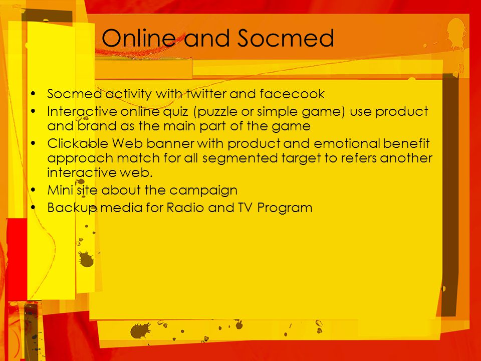 Online and Socmed Socmed activity with twitter and facecook Interactive online quiz (puzzle or simple game) use product and brand as the main part of the game Clickable Web banner with product and emotional benefit approach match for all segmented target to refers another interactive web.