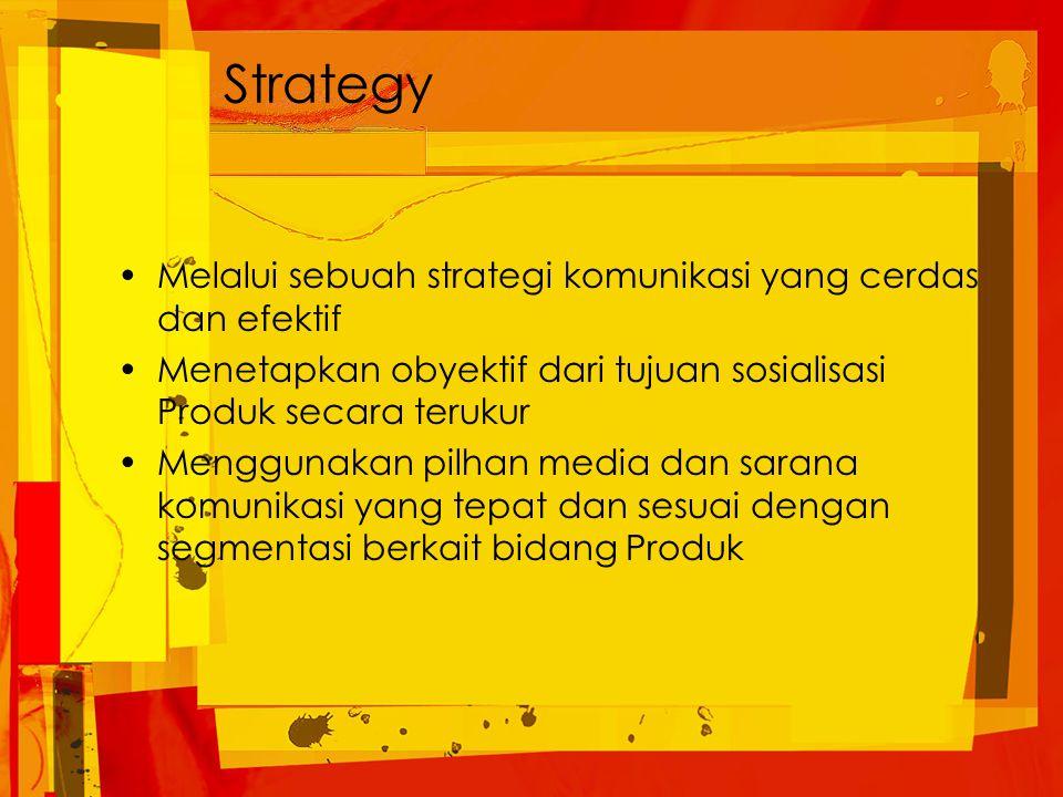 Strategy Melalui sebuah strategi komunikasi yang cerdas dan efektif Menetapkan obyektif dari tujuan sosialisasi Produk secara terukur Menggunakan pilhan media dan sarana komunikasi yang tepat dan sesuai dengan segmentasi berkait bidang Produk