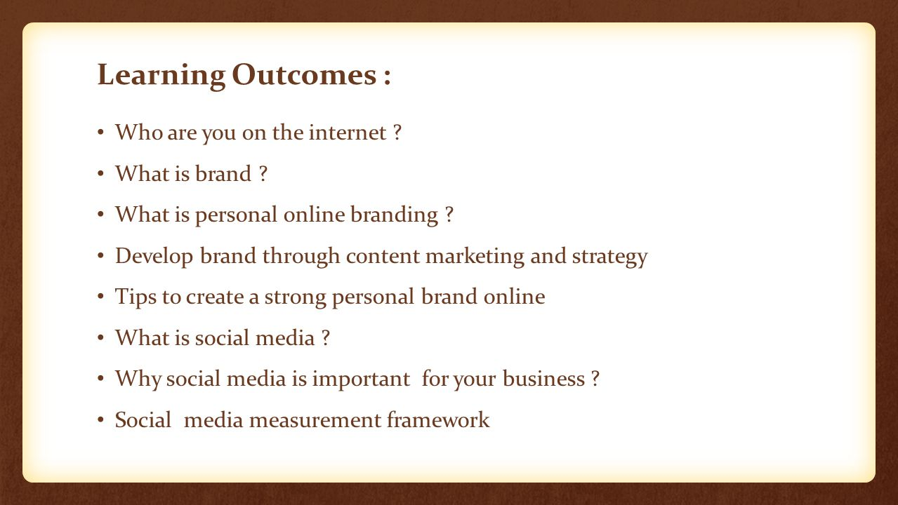 Learning Outcomes : Who are you on the internet ? What is brand ? What is personal online branding ? Develop brand through content marketing and strat