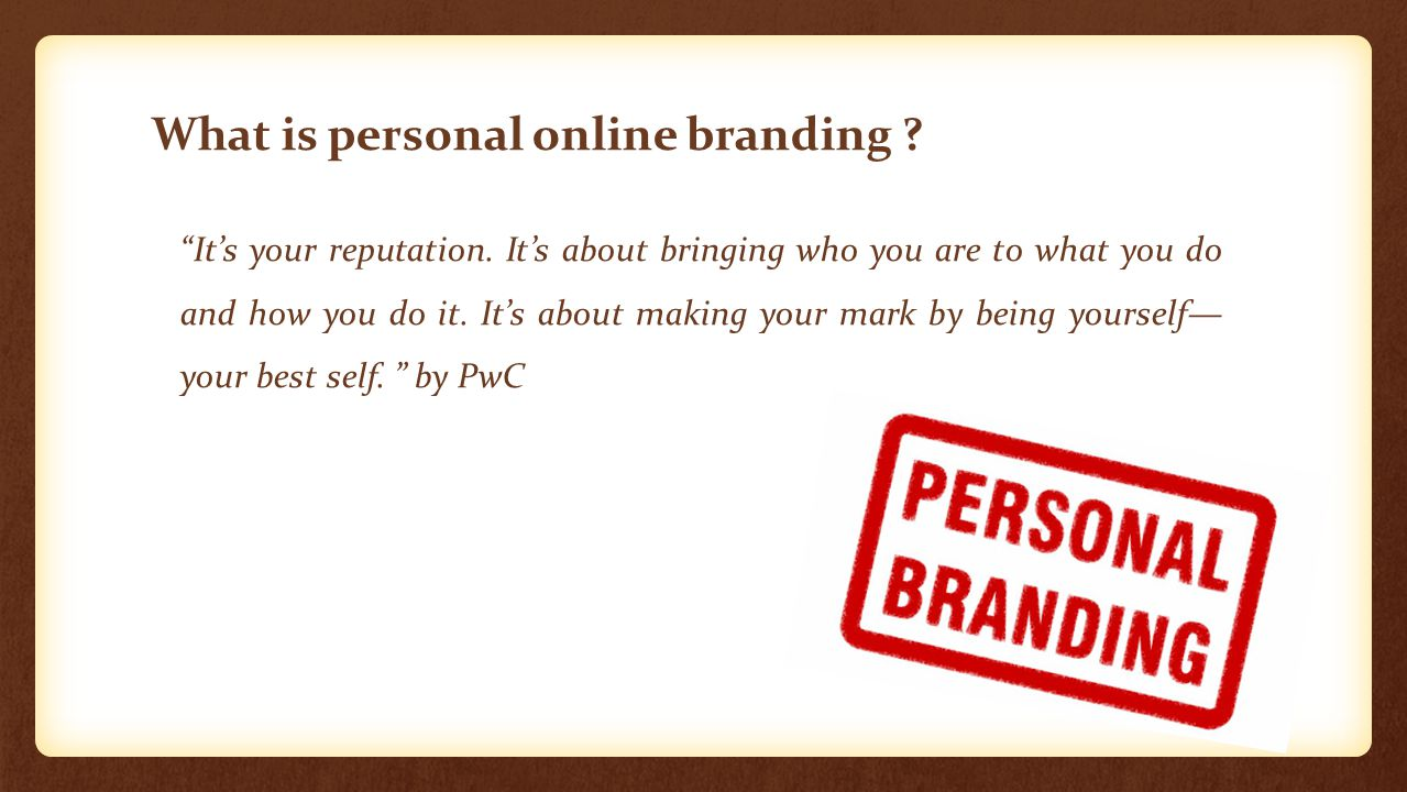 """What is personal online branding ? """"It's your reputation. It's about bringing who you are to what you do and how you do it. It's about making your mar"""