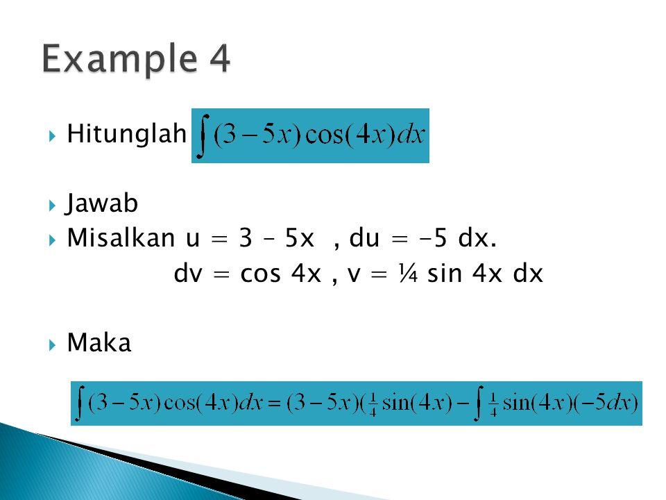  Hitunglah  Jawab  Misalkan u = 3 – 5x, du = -5 dx. dv = cos 4x, v = ¼ sin 4x dx  Maka