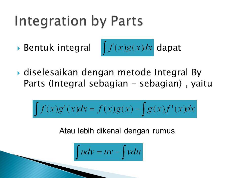  Bentuk integraldapat  diselesaikan dengan metode Integral By Parts (Integral sebagian – sebagian), yaitu Atau lebih dikenal dengan rumus