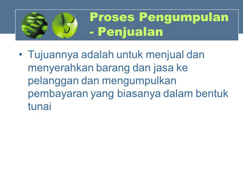 Proses Pengumpulan - Penjualan Tujuannya adalah untuk menjual dan menyerahkan barang dan jasa ke pelanggan dan mengumpulkan pembayaran yang biasanya d