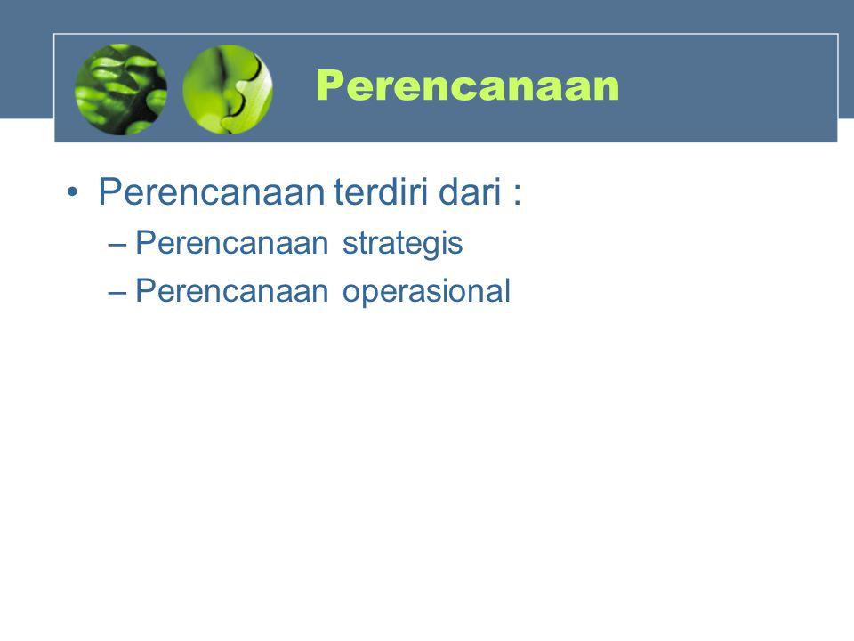 Perencanaan Perencanaan terdiri dari : –Perencanaan strategis –Perencanaan operasional