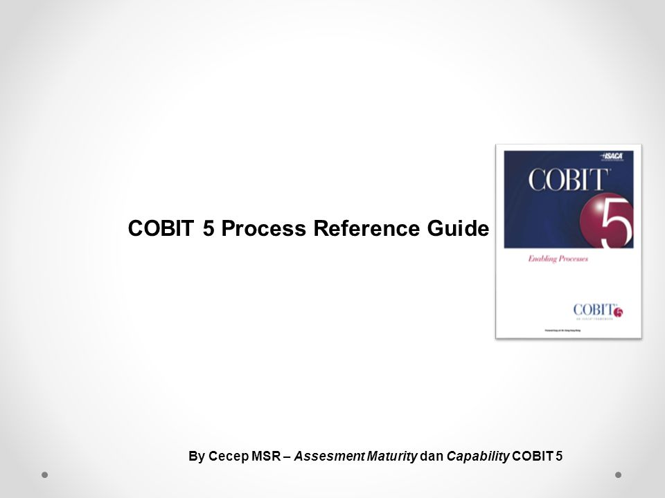 IT Related Goal Process COBIT 5 Stakeholder Drivers Stakeholder Needs Enterprise Goals IT Related Goals Enabler Goals Step 1 Step 2 Step 3 Step 4 Strategy Changes Business / regulatory evironment New Technology