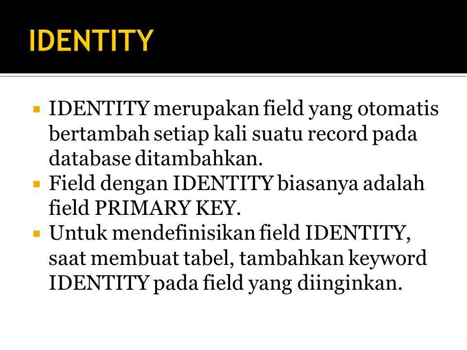  IDENTITY merupakan field yang otomatis bertambah setiap kali suatu record pada database ditambahkan.