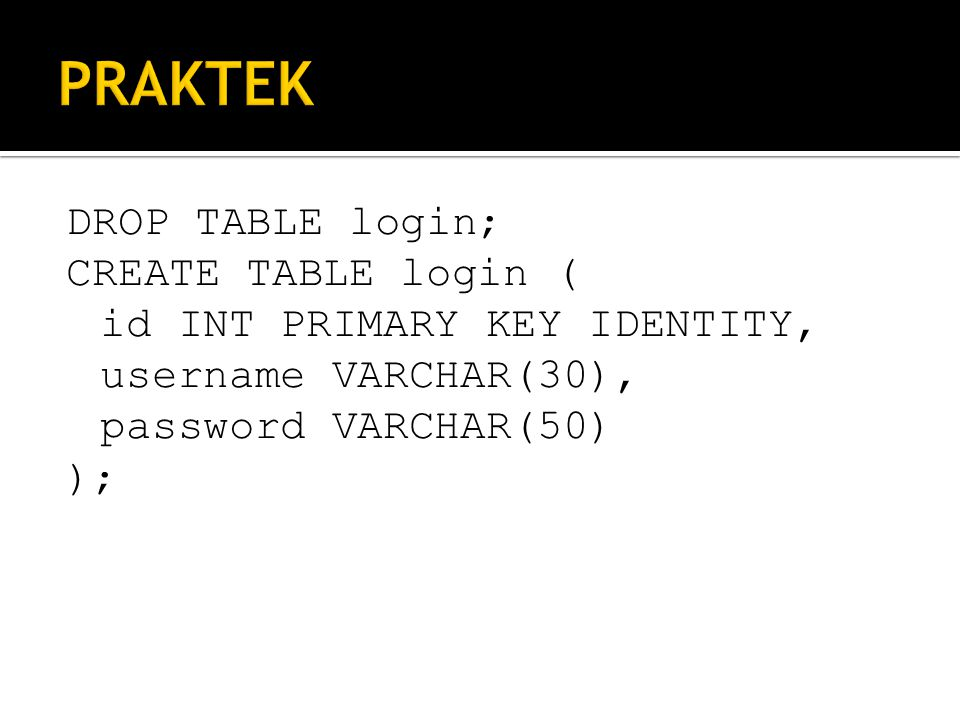 DROP TABLE login; CREATE TABLE login ( id INT PRIMARY KEY IDENTITY, username VARCHAR(30), password VARCHAR(50) );