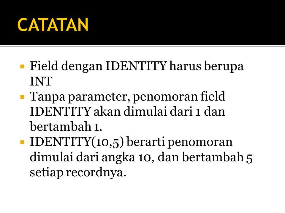  Field dengan IDENTITY harus berupa INT  Tanpa parameter, penomoran field IDENTITY akan dimulai dari 1 dan bertambah 1.