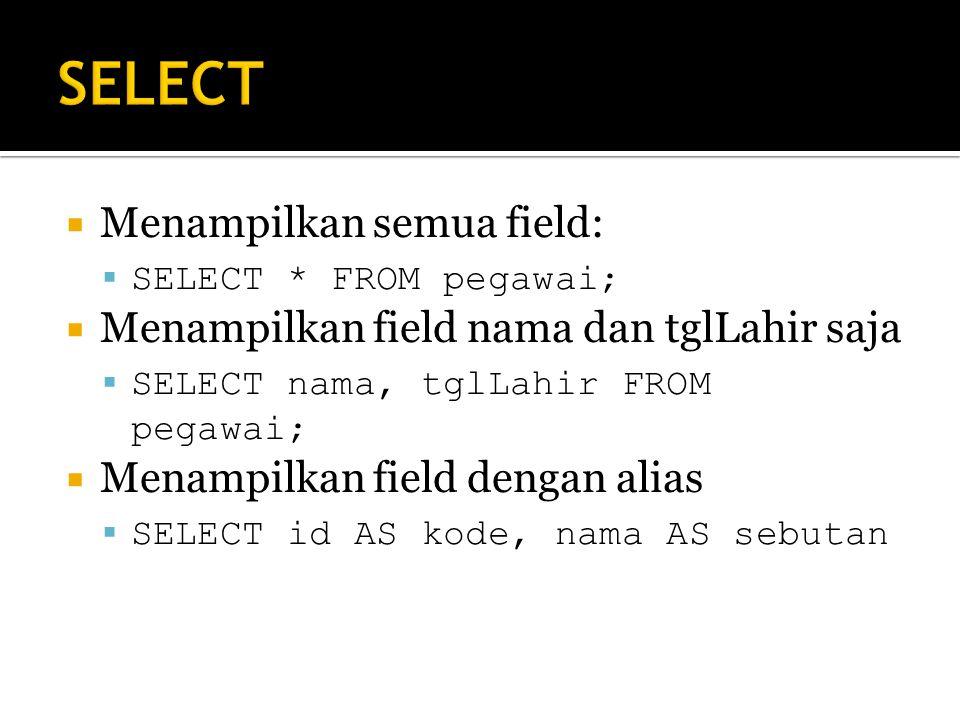  Menampilkan semua field:  SELECT * FROM pegawai;  Menampilkan field nama dan tglLahir saja  SELECT nama, tglLahir FROM pegawai;  Menampilkan field dengan alias  SELECT id AS kode, nama AS sebutan