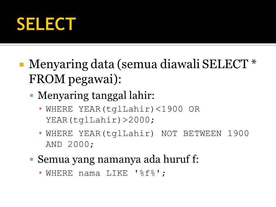  Menyaring data (semua diawali SELECT * FROM pegawai):  Menyaring tanggal lahir: ▪ WHERE YEAR(tglLahir) 2000; ▪ WHERE YEAR(tglLahir) NOT BETWEEN 1900 AND 2000;  Semua yang namanya ada huruf f: ▪ WHERE nama LIKE %f% ;