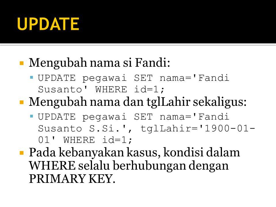  Mengubah nama si Fandi:  UPDATE pegawai SET nama= Fandi Susanto WHERE id=1;  Mengubah nama dan tglLahir sekaligus:  UPDATE pegawai SET nama= Fandi Susanto S.Si. , tglLahir= 1900-01- 01 WHERE id=1;  Pada kebanyakan kasus, kondisi dalam WHERE selalu berhubungan dengan PRIMARY KEY.