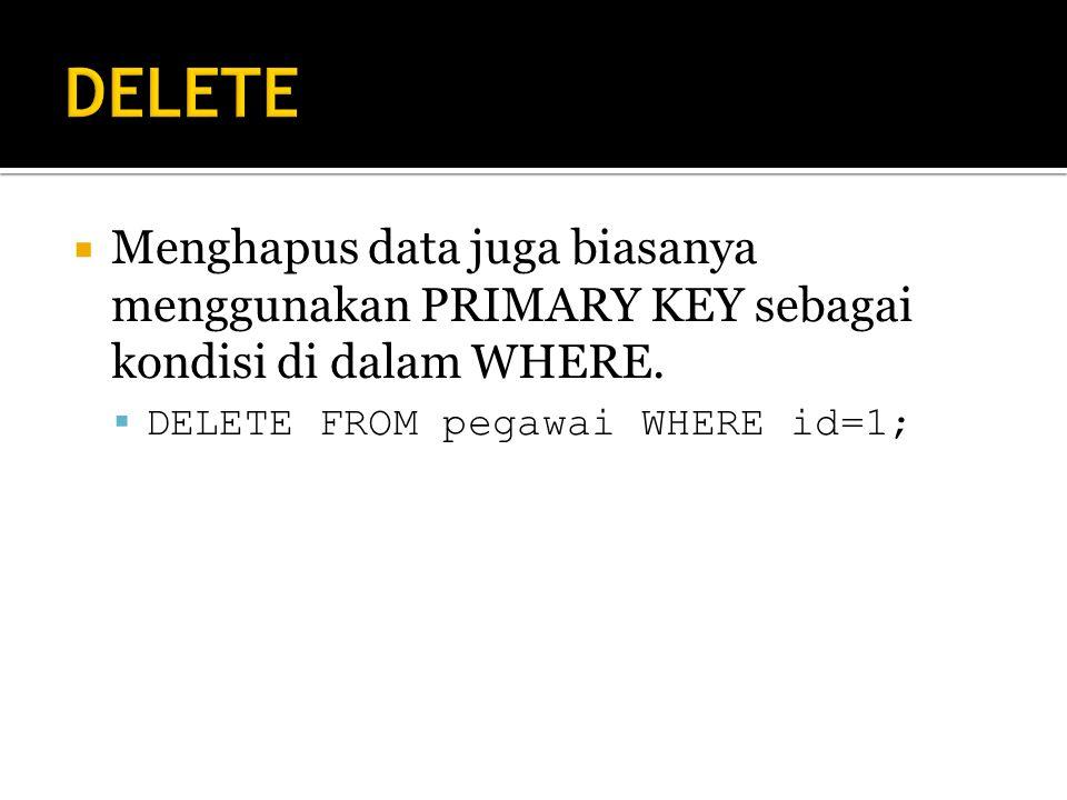  Menghapus data juga biasanya menggunakan PRIMARY KEY sebagai kondisi di dalam WHERE.