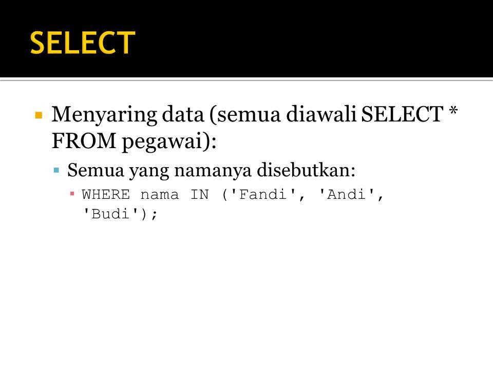  Menyaring data (semua diawali SELECT * FROM pegawai):  Semua yang namanya disebutkan: ▪ WHERE nama IN ( Fandi , Andi , Budi );